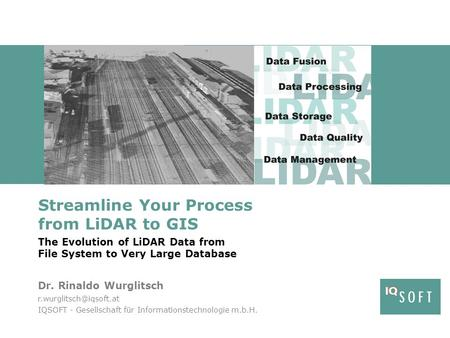 Streamline Your Process from LiDAR to GIS The Evolution of LiDAR Data from File System to Very Large Database Dr. Rinaldo Wurglitsch