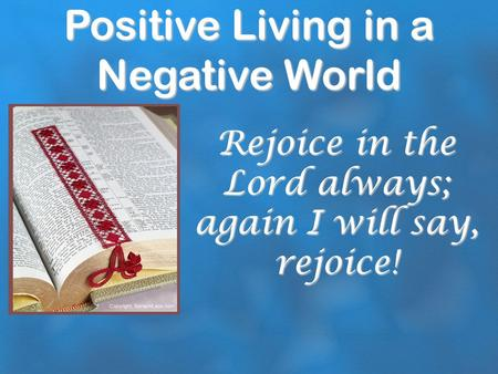 Positive Living in a Negative World Rejoice in the Lord always; again I will say, rejoice!