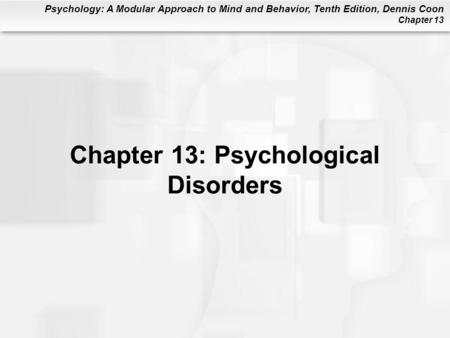 Psychology: A Modular Approach to Mind and Behavior, Tenth Edition, Dennis Coon Chapter 13 Chapter 13: Psychological Disorders.