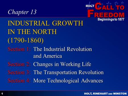C ALL TO F REEDOM HOLT HOLT, RINEHART AND WINSTON Beginnings to 1877 1 INDUSTRIAL GROWTH IN THE NORTH (1790-1860) Section 1:The Industrial Revolution and.