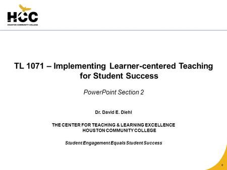 0 TL 1071 – Implementing Learner-centered Teaching for Student Success PowerPoint Section 2 Dr. David E. Diehl THE CENTER FOR TEACHING & LEARNING EXCELLENCE.