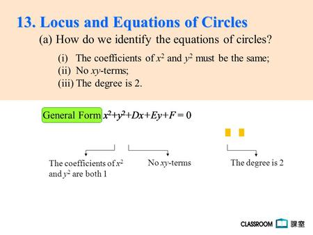 X2+y2x2+y2 x 2 +y 2 +Dx+Ey+F = 0x2+y2x2+y2 General Form x 2 +y 2 +Dx+Ey+F = 0 (a) How do we identify the equations of circles? The coefficients of x 2.