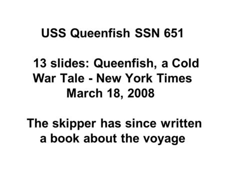 USS Queenfish SSN 651 13 slides: Queenfish, a Cold War Tale - New York Times March 18, 2008 The skipper has since written a book about the voyage.