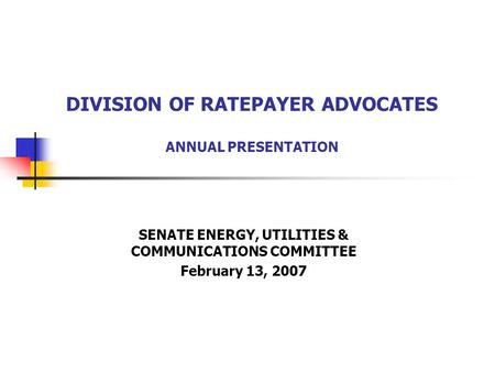 DIVISION OF RATEPAYER ADVOCATES ANNUAL PRESENTATION SENATE ENERGY, UTILITIES & COMMUNICATIONS COMMITTEE February 13, 2007.