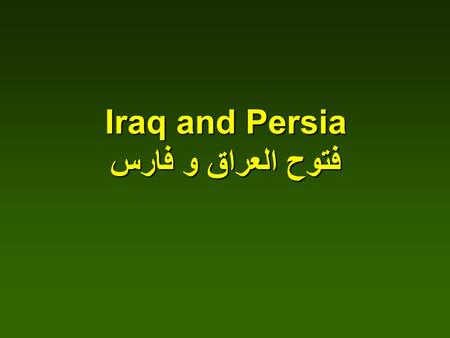 Iraq and Persia فتوح العراق و فارس. Abu Bakr started the advance against Persia and its allies First Commander was Al-Muthana bin Haritha Al-Shaybani.