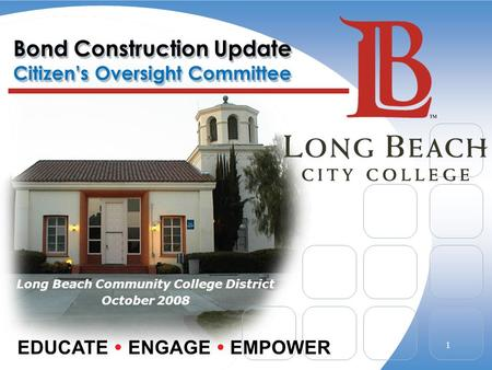 Bond Construction Update Citizen's Oversight Committee Long Beach Community College District October 2008 EDUCATE  ENGAGE  EMPOWER 1.
