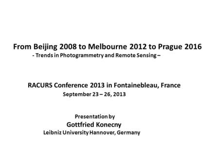 From Beijing 2008 to Melbourne 2012 to Prague 2016 - Trends in Photogrammetry and Remote Sensing – RACURS Conference 2013 in Fontainebleau, France September.