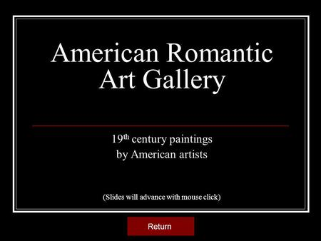 American Romantic Art Gallery 19 th century paintings by American artists (Slides will advance with mouse click) Return.