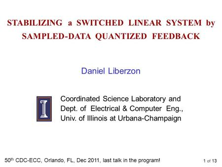 1 of 13 STABILIZING a SWITCHED LINEAR SYSTEM by SAMPLED - DATA QUANTIZED FEEDBACK 50 th CDC-ECC, Orlando, FL, Dec 2011, last talk in the program! Daniel.