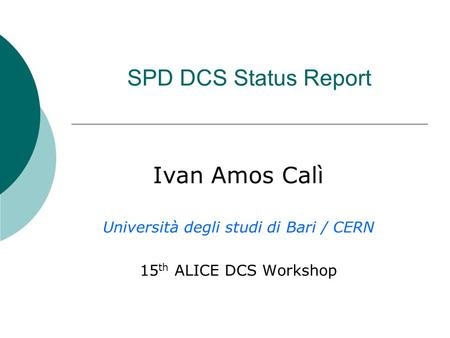 SPD DCS Status Report Ivan Amos Calì Università degli studi di Bari / CERN 15 th ALICE DCS Workshop.