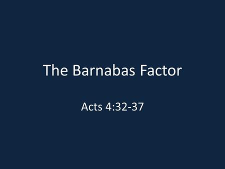 "The Barnabas Factor Acts 4:32-37. ""B"" is for benevolent Acts 4:37; Acts 2:45; Lk. 18:18-25 Levites - Deut. 12:12, 19; 14:27, 29; 16:11; 18:8; 26:12, 13."
