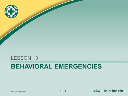 © 2011 National Safety Council 13-1 BEHAVIORAL EMERGENCIES LESSON 13.
