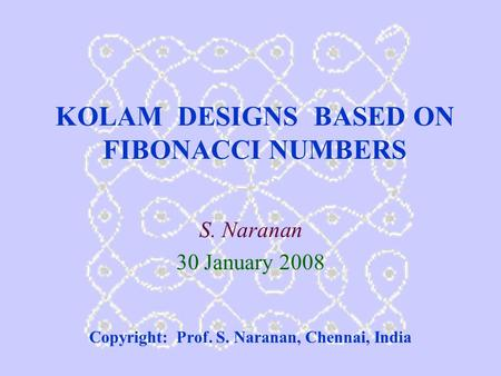 KOLAM DESIGNS BASED ON <strong>FIBONACCI</strong> <strong>NUMBERS</strong> S. Naranan 30 January 2008 Copyright: Prof. S. Naranan, Chennai, India.
