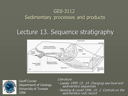 GE0-3112 Sedimentary processes and products Lecture 13. Sequence stratigraphy Geoff Corner Department of Geology University of Tromsø 2006 Literature: