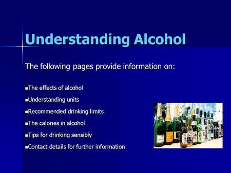 Understanding Alcohol The following pages provide information on: The effects of alcohol The effects of alcohol Understanding units Understanding units.