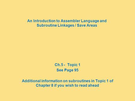 An Introduction to Assembler Language and Subroutine Linkages / Save Areas Ch.5 - Topic 1 See Page 95 Additional information on subroutines in Topic 1.