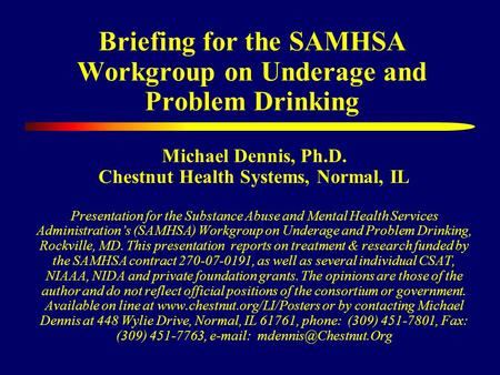 Briefing for the SAMHSA Workgroup on Underage and Problem Drinking Michael Dennis, Ph.D. Chestnut Health Systems, Normal, IL Presentation for the Substance.