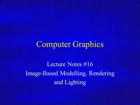 Computer Graphics Inf4/MSc Computer Graphics Lecture Notes #16 Image-Based Modelling, Rendering and Lighting.