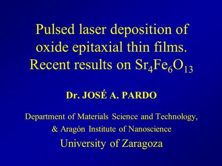 Dr. JOSÉ A. PARDO Department of Materials Science and Technology, & Aragón Institute of Nanoscience University of Zaragoza Pulsed laser deposition of oxide.
