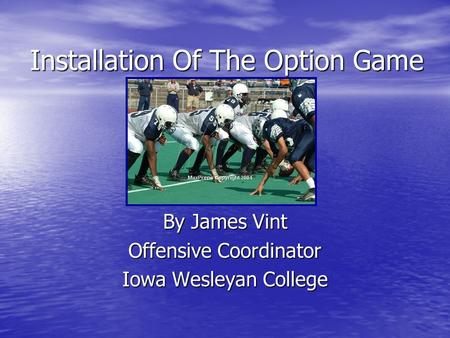 Installation Of The Option Game By James Vint Offensive Coordinator Iowa Wesleyan College.