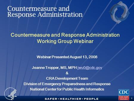 TM 1 Countermeasure and Response Administration Working Group Webinar Webinar Presented August 13, 2008 Jeanne Tropper, MS, MPH