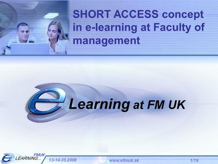 1/19 13-14.05.2008 www.efmuk.sk Learning at FM UK SHORT ACCESS concept in e-learning at Faculty of management.