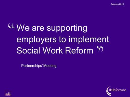 Autumn 2013 Partnerships' Meeting We are supporting employers to implement Social Work Reform.