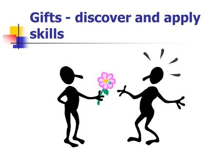Gifts - discover and apply skills. What does it mean – gift, skill? Everyone has a special talent for example artisanal talent, child care, etc. Talent.