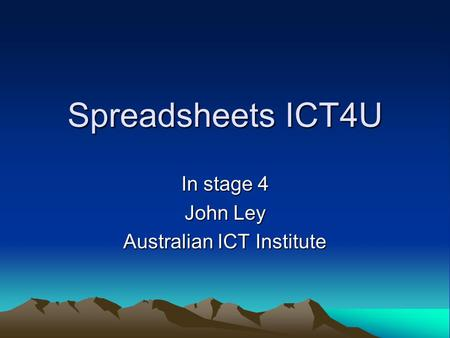 Spreadsheets ICT4U In stage 4 John Ley Australian ICT Institute.