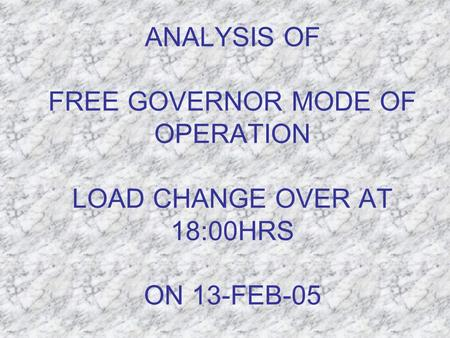 ANALYSIS OF FREE GOVERNOR MODE OF OPERATION LOAD CHANGE OVER AT 18:00HRS ON 13-FEB-05.