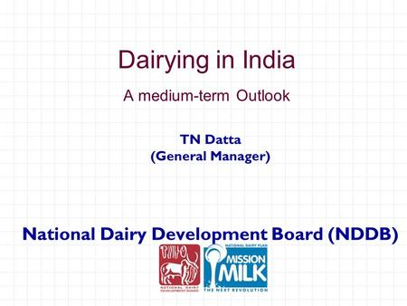 Dairying in India A medium-term Outlook TN Datta (General Manager) National Dairy Development Board (NDDB)
