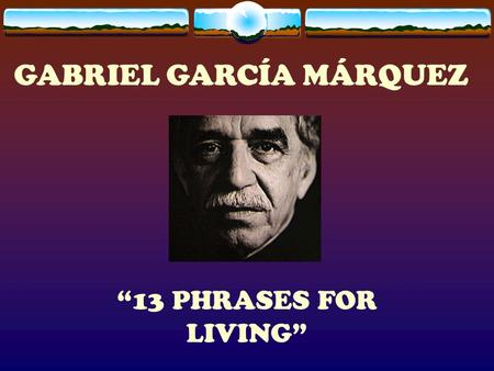 "GABRIEL GARCÍA MÁRQUEZ ""13 PHRASES FOR LIVING"". 1 I love you not for whom you are, but who I am when I'm by your side."