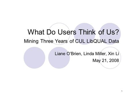 1 What Do Users Think of Us? Mining Three Years of CUL LibQUAL Data Liane O'Brien, Linda Miller, Xin Li May 21, 2008.