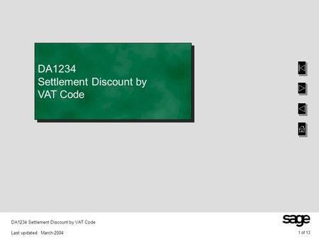 1 of 13 DA1234 Settlement Discount by VAT Code Last updated: March-2004 DA1234 Settlement Discount by VAT Code.