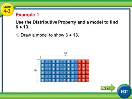 Lesson 2-3 Example 1 4-3 Example 1 Use the Distributive Property and a model to find 6 ● 13. 1.Draw a model to show 6 ● 13.