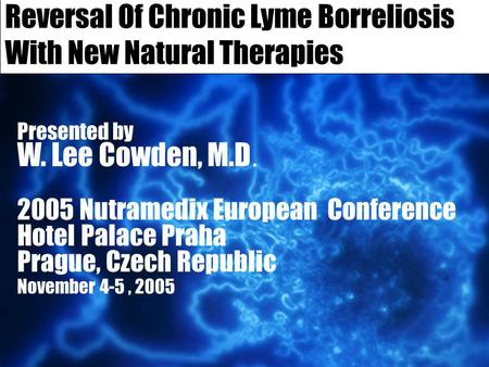Reversal Of Chronic Lyme Borreliosis With New Natural Therapies Presented by W. Lee Cowden, M.D. 2005 Nutramedix European Conference Hotel Palace Praha.