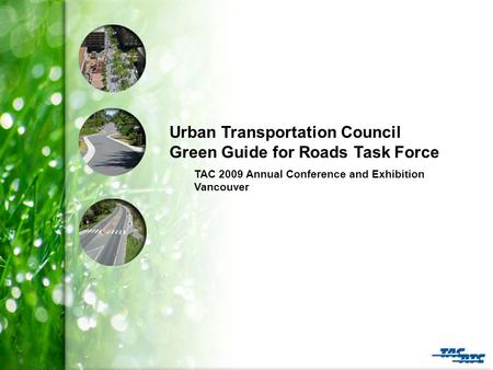 Urban Transportation Council Green Guide for Roads Task Force TAC 2009 Annual Conference and Exhibition Vancouver.