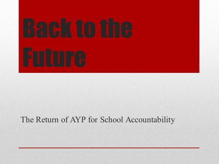 Back to the Future The Return of AYP for School Accountability.