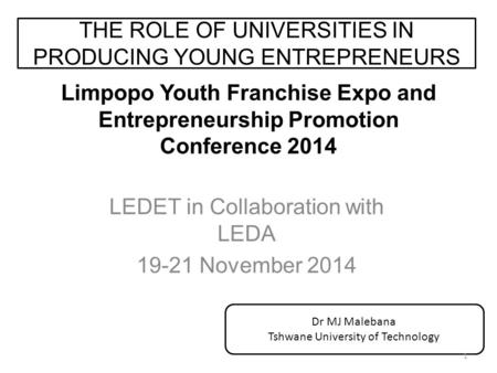 Limpopo Youth Franchise Expo and Entrepreneurship Promotion Conference 2014 LEDET in Collaboration with LEDA 19-21 November 2014 THE ROLE OF UNIVERSITIES.