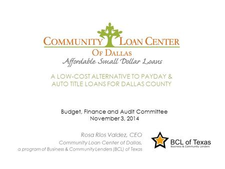 Rosa Rios Valdez, CEO Community Loan Center of Dallas, a program of Business & Community Lenders (BCL) of Texas A LOW-COST ALTERNATIVE TO PAYDAY & AUTO.