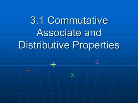 3.1 Commutative Associate and Distributive Properties + - x.