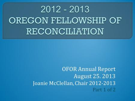 OFOR Annual Report August 25. 2013 Joanie McClellan, Chair 2012-2013 Part 1 of 2.