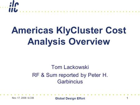Nov. 17, 2008 ILC08 Global Design Effort 1 Americas KlyCluster Cost Analysis Overview Tom Lackowski RF & Sum reported by Peter H. Garbincius.
