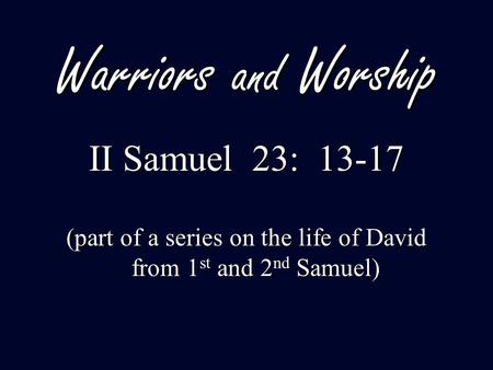 Warriors and Worship II Samuel 23: 13-17 (part of a series on the life of David from 1 st and 2 nd Samuel)