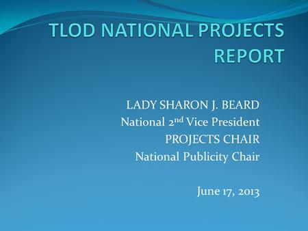 LADY SHARON J. BEARD National 2 nd Vice President PROJECTS CHAIR National Publicity Chair June 17, 2013.