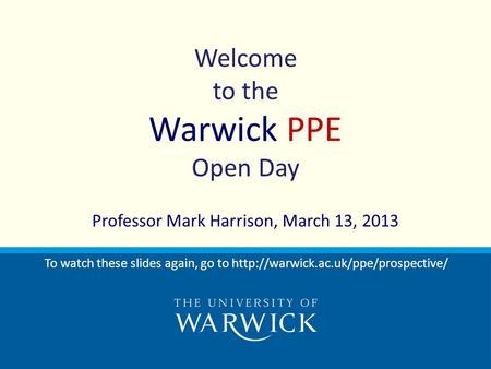 Welcome to the Warwick PPE Open Day Professor Mark Harrison, March 13, 2013 To watch these slides again, go to