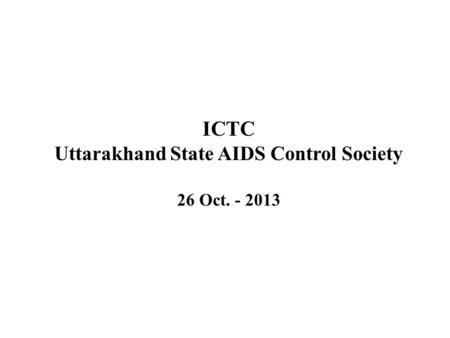 ICTC Uttarakhand State AIDS Control Society 26 Oct. - 2013.