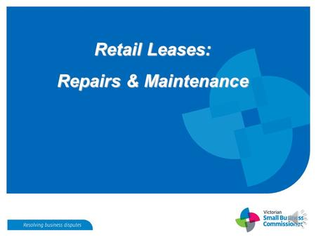 Retail Leases: Repairs & Maintenance Repairs and Maintenance S.52 - Retail Leases Act 2003 Landlord is responsible for maintaining: Structure, fixtures.