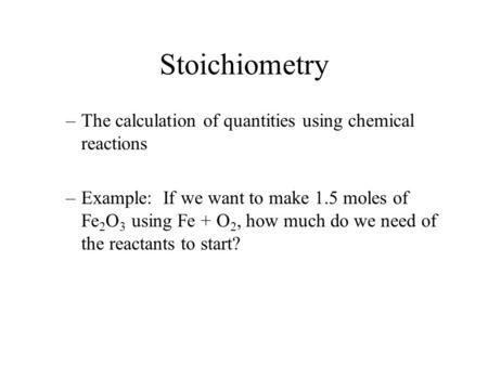 Stoichiometry –The calculation of quantities using chemical reactions –Example: If we want to make 1.5 moles of Fe 2 O 3 using Fe + O 2, how much do we.