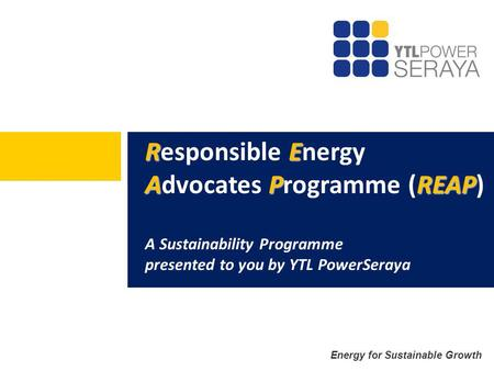 Energy for Sustainable Growth RE APREAP Responsible Energy Advocates Programme (REAP) A Sustainability Programme presented to you by YTL PowerSeraya.